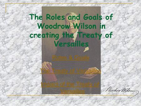 The Roles and Goals of Woodrow Wilson in creating the Treaty of Versailles Roles & Goals The Treaty of Versailles Impact of the Treaty of Versailles.