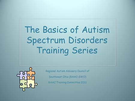 The Basics of Autism Spectrum Disorders Training Series Regional Autism Advisory Council of Southwest Ohio (RAAC-SWO) RAAC Training Committee 2011.