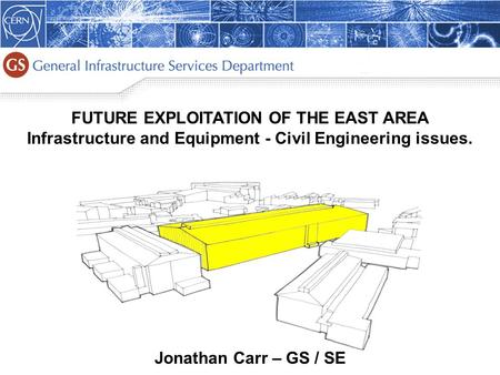 1 FUTURE EXPLOITATION OF THE EAST AREA Infrastructure and Equipment - Civil Engineering issues. Jonathan Carr – GS / SE.