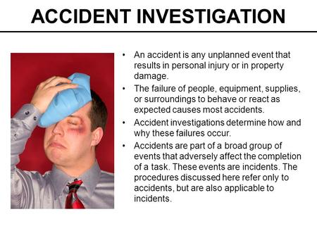 ACCIDENT INVESTIGATION An accident is any unplanned event that results in personal injury or in property damage. The failure of people, equipment, supplies,