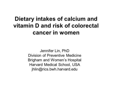 Dietary intakes of calcium and vitamin D and risk of colorectal cancer in women Jennifer Lin, PhD Division of Preventive Medicine Brigham and Women's Hospital.
