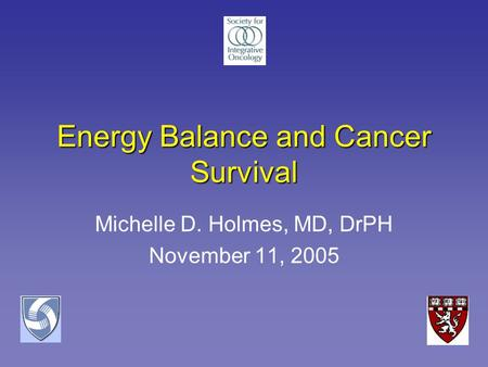 Energy Balance and Cancer Survival Michelle D. Holmes, MD, DrPH November 11, 2005.