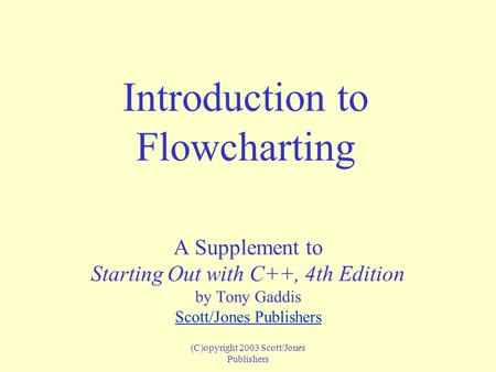 (C)opyright 2003 Scott/Jones Publishers Introduction to Flowcharting A Supplement to Starting Out with C++, 4th Edition by Tony Gaddis Scott/Jones Publishers.