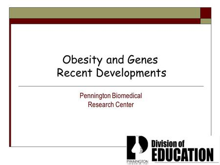 <strong>Obesity</strong> and Genes Recent Developments Pennington Biomedical Research Center.