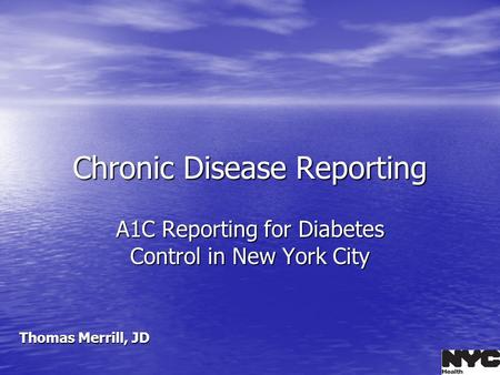 Chronic Disease Reporting A1C Reporting for Diabetes Control in New York City Thomas Merrill, JD.