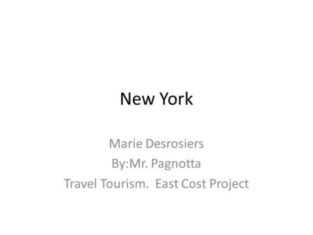 New York Marie Desrosiers By:Mr. Pagnotta Travel Tourism. East Cost Project.