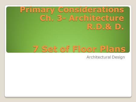 7 Set of Floor Plans Architectural Design Primary Considerations Ch. 3- Architecture R.D.& D.