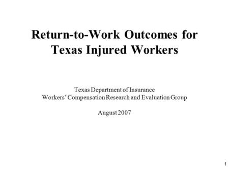 1 Return-to-Work Outcomes for Texas Injured Workers Texas Department of Insurance Workers' Compensation Research and Evaluation Group August 2007.