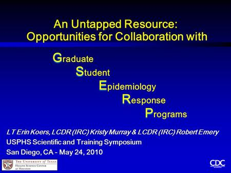 An Untapped Resource: Opportunities for Collaboration with G G raduate S S tudent E E pidemiology R R esponse P P rograms LT Erin Koers, LCDR (IRC) Kristy.