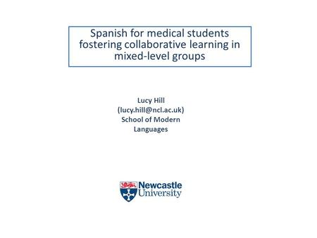 Spanish for medical students fostering collaborative learning in mixed-level groups Lucy Hill School of Modern Languages.