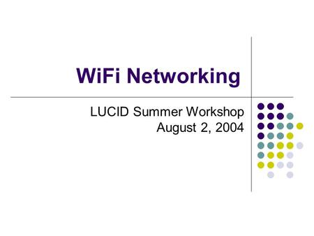 WiFi Networking LUCID Summer Workshop August 2, 2004.