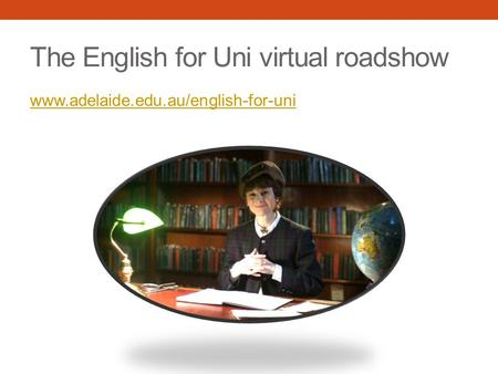 The English for Uni virtual roadshow www.adelaide.edu.au/english-for-uni.