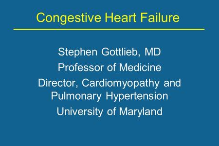 Congestive Heart Failure Stephen Gottlieb, MD Professor of Medicine Director, Cardiomyopathy and Pulmonary Hypertension University of Maryland.