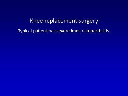 Knee replacement surgery Typical patient has severe knee osteoarthritis.