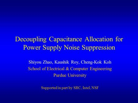 Decoupling Capacitance Allocation for Power Supply Noise Suppression Shiyou Zhao, Kaushik Roy, Cheng-Kok Koh School of Electrical & Computer Engineering.