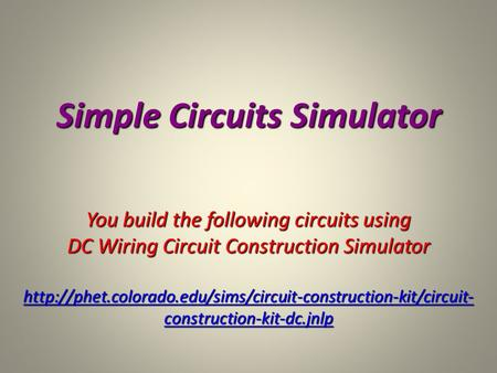 Simple Circuits Simulator You build the following circuits using DC Wiring Circuit Construction Simulator