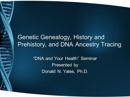 "Genetic Genealogy, History and Prehistory, and DNA Ancestry Tracing ""DNA and Your Health"" Seminar Presented by Donald N. Yates, Ph.D."