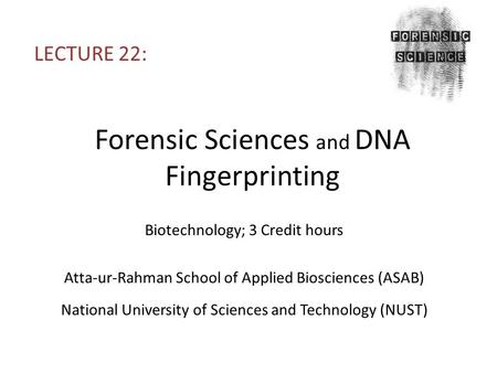 Forensic Sciences and DNA Fingerprinting LECTURE 22: Biotechnology; 3 Credit hours Atta-ur-Rahman School of Applied Biosciences (ASAB) National University.