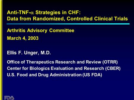 Anti-TNF-  Strategies in CHF: Data from Randomized, Controlled Clinical Trials Arthritis Advisory Committee March 4, 2003 Ellis F. Unger, M.D. Office.