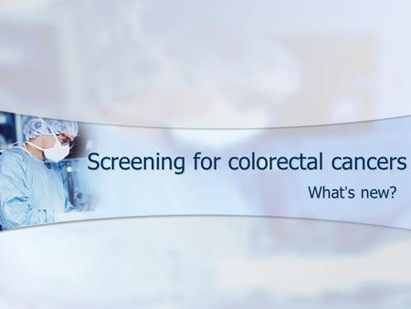 Screening for colorectal cancers What ' s new?. Screening Routine examination of asymptomatic population of a disease Routine examination of asymptomatic.