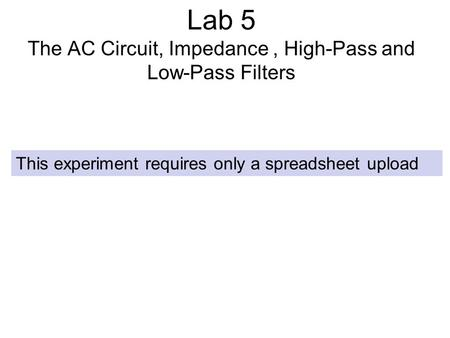 Lab 5 The AC Circuit, Impedance, High-Pass and Low-Pass Filters This experiment requires only a spreadsheet upload.