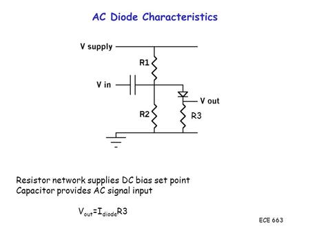 ECE 663 AC Diode Characteristics Resistor network supplies DC bias set point Capacitor provides AC signal input V out =I diode R3 R3.