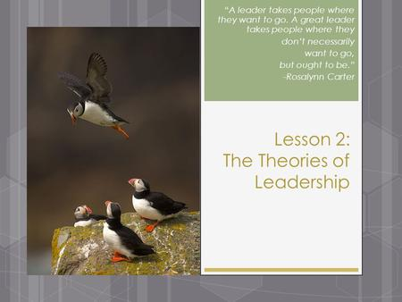"Lesson 2: The Theories of Leadership ""A leader takes people where they want to go. A great leader takes people where they don't necessarily want to go,"