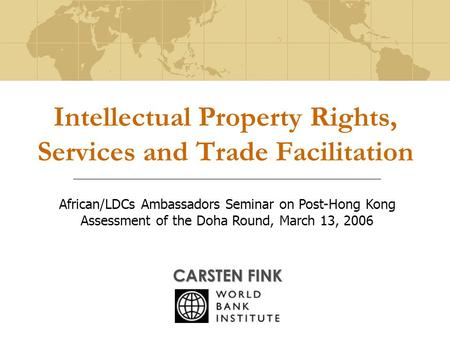 Intellectual Property Rights, Services and Trade Facilitation CARSTEN FINK African/LDCs Ambassadors Seminar on Post-Hong Kong Assessment of the Doha Round,