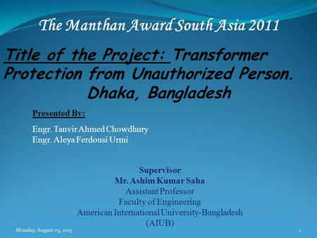 Title of the <strong>Project</strong>: Transformer Protection from Unauthorized Person. Dhaka, Bangladesh Presented By: Engr. Tanvir Ahmed Chowdhury Engr. Aleya Ferdousi.