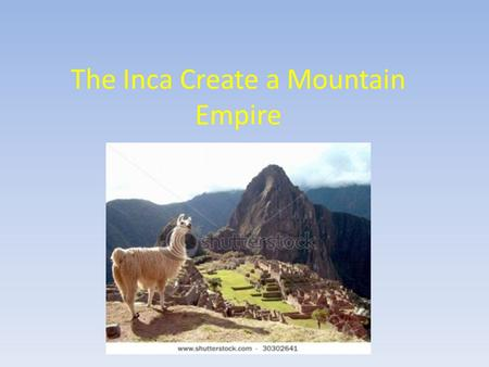 The Inca Create a Mountain Empire. 1) Ancient Cultures The Inca built their empire on cultural foundations thousands of years old. The Chimu civilization.