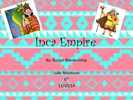 Inca Empire By: Roslyn Blankenship Julie Robinson 6 th 11/10/14.