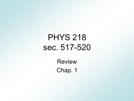 PHYS 218 sec. 517-520 Review Chap. 1. Caution This presentation is to help you understand the contents of the textbook. Do not rely on this review for.