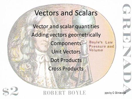 Vectors and Scalars Vector and scalar quantities Adding vectors geometrically Components Unit Vectors Dot Products Cross Products pps by C Gliniewicz.
