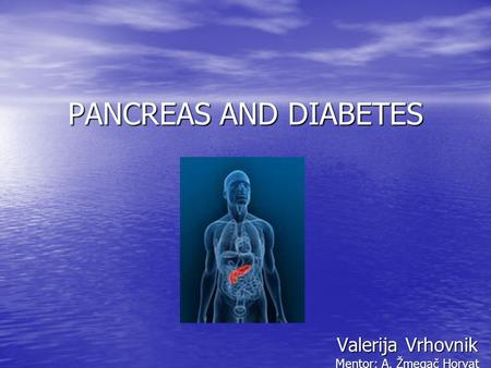 PANCREAS AND DIABETES Valerija Vrhovnik Mentor: A. Žmegač Horvat.