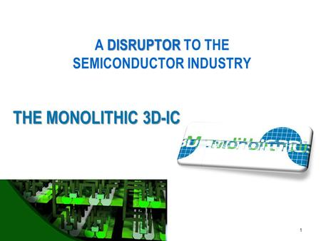 MonolithIC 3D  Inc. Patents Pending 1 THE MONOLITHIC 3D-IC DISRUPTOR A DISRUPTOR TO THE SEMICONDUCTOR INDUSTRY.