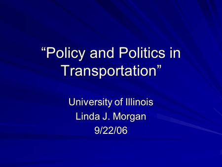 """Policy and Politics in Transportation"" University of Illinois Linda J. Morgan 9/22/06."