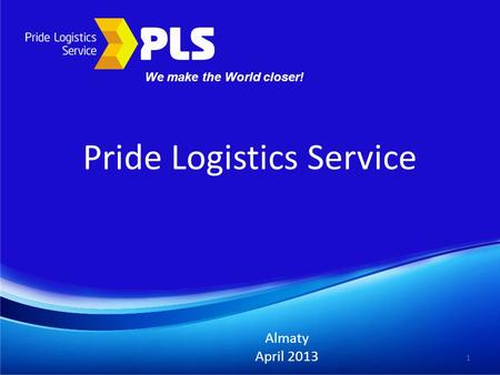 Pride Logistics Service Almaty April 2013 1 We make the World closer!