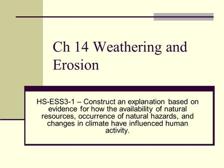 Ch 14 Weathering and Erosion HS-ESS3-1 – Construct an explanation based on evidence for how the availability of natural resources, occurrence of natural.