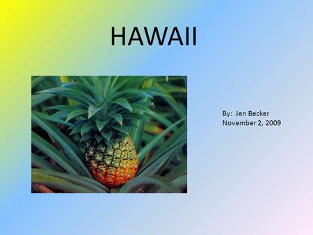 HAWAII By: Jen Becker November 2, 2009. I chose to go to Hawaii because of its beautiful landscapes and water, and the relaxation that comes with it.