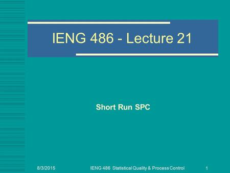 8/3/2015IENG 486 Statistical Quality & Process Control 1 IENG 486 - Lecture 21 Short Run SPC.