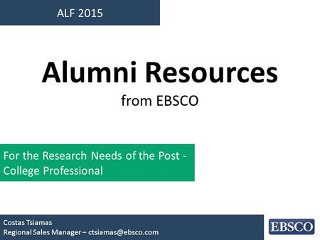 ALF 2015 Costas Tsiamas Regional Sales Manager – Alumni Resources from EBSCO For the Research Needs of the Post - College Professional.