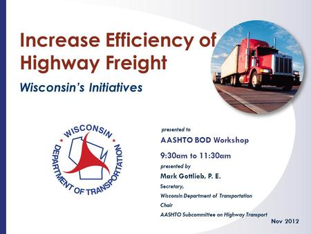 Presented to presented by Increase Efficiency of Highway Freight Wisconsin's Initiatives AASHTO BOD Workshop 9:30am to 11:30am Nov 2012 Mark Gottlieb,