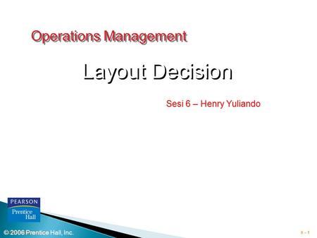 © 2006 Prentice Hall, Inc.9 – 1 Operations Management Layout Decision © 2006 Prentice Hall, Inc. Sesi 6 – Henry Yuliando.