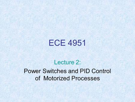 ECE 4951 Lecture 2: Power Switches and PID Control of Motorized Processes.