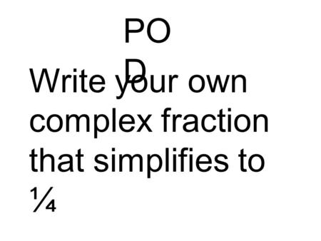 PO D Write your own complex fraction that simplifies to ¼.