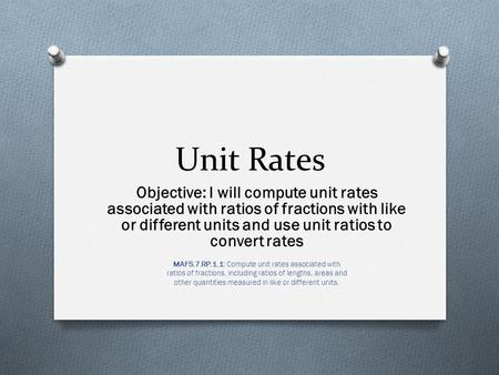 Unit Rates Objective: I will compute unit rates associated with ratios of fractions with like or different units and use unit ratios to convert rates MAFS.7.RP.1.1: