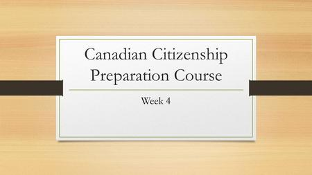 Canadian Citizenship Preparation Course Week 4. ▪ Canadian Discoveries ▪ How Canadian govern themselves ▪ The responsibilities of the governments ▪ How.