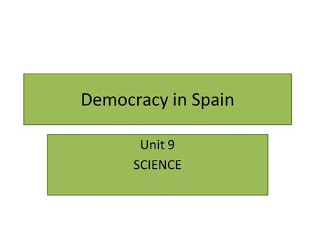 Democracy in Spain Unit 9 SCIENCE. The Spanish Constitution Some important RIGHTS: We are all equal. Discrimination is forbidden. We have the right to.