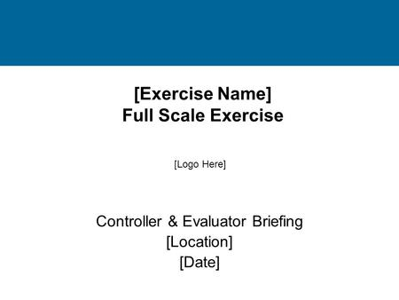 [Exercise Name] Full Scale Exercise Controller & Evaluator Briefing [Location] [Date] [Logo Here]
