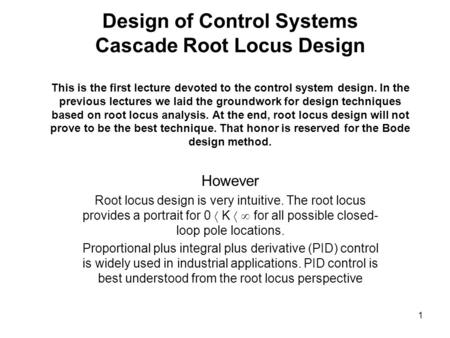 Design of Control Systems Cascade Root Locus Design This is the first lecture devoted to the control system design. In the previous lectures we laid the.